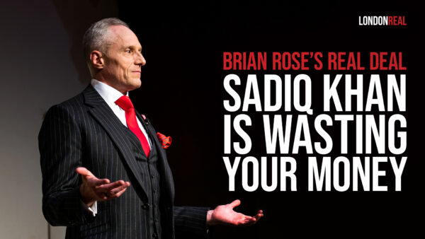 Brian Rose's Real Deal - Sadiq Khan Is Wasting Your Money And Running Our City Into The Ground