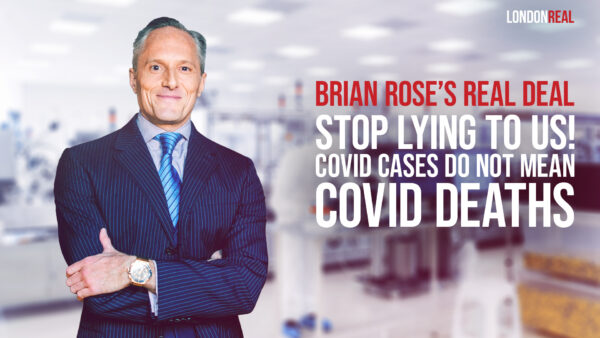 Brian Rose's Real Deal - Stop Lying To Us! Covid Cases Do Not Mean Covid Deaths