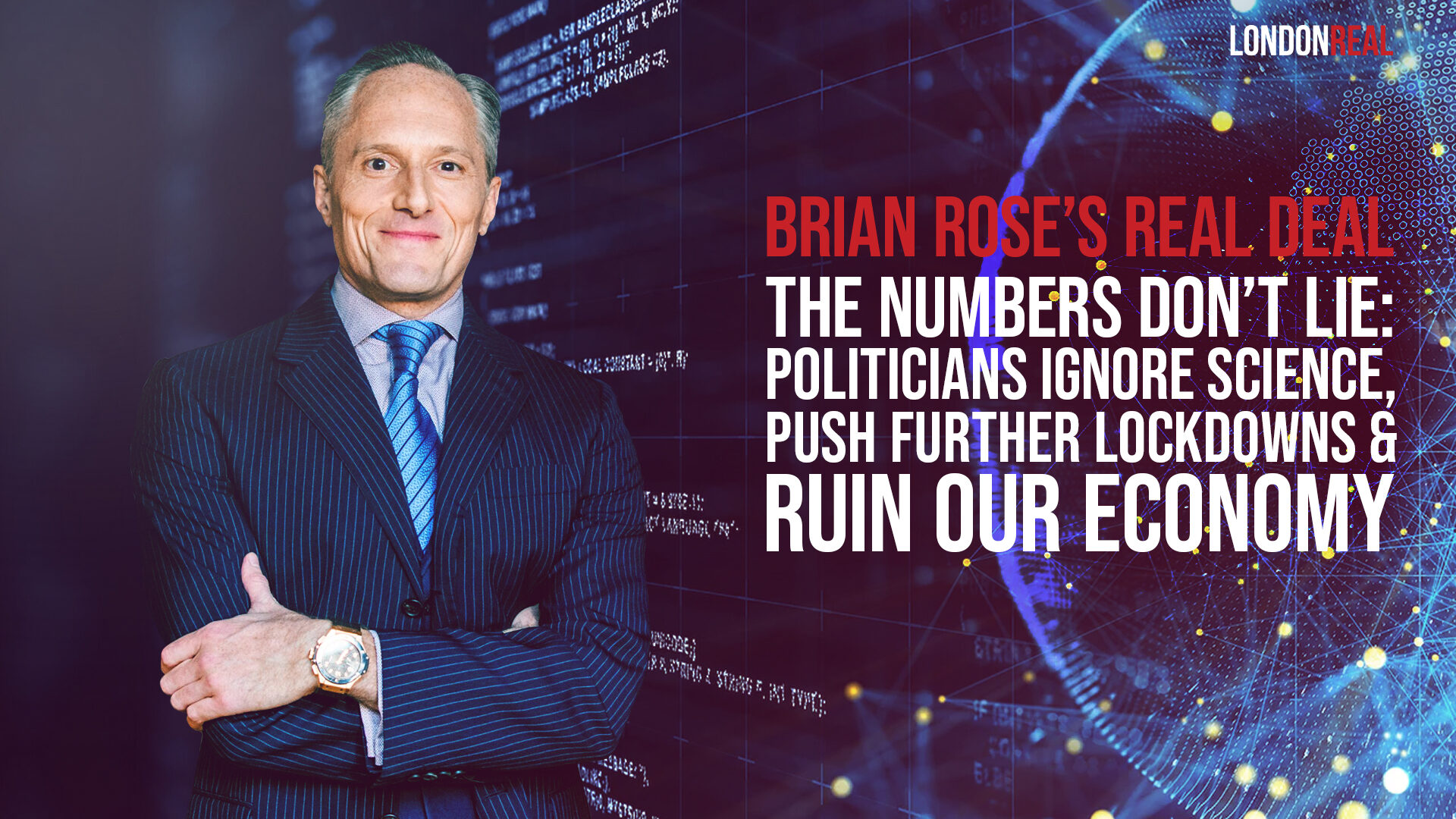 Brian Rose's Real Deal - THE NUMBERS DON'T LIE: POLITICIANS IGNORE SCIENCE, PUSH FURTHER LOCKDOWNS & RUIN OUR ECONOMY